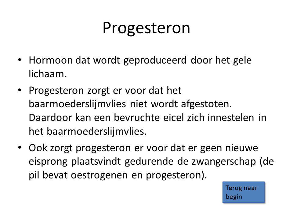 Progesteron Hormoon dat wordt geproduceerd door het gele lichaam.