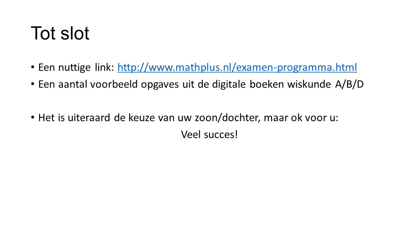 Tot slot Een nuttige link: http://www.mathplus.nl/examen-programma.html. Een aantal voorbeeld opgaves uit de digitale boeken wiskunde A/B/D.