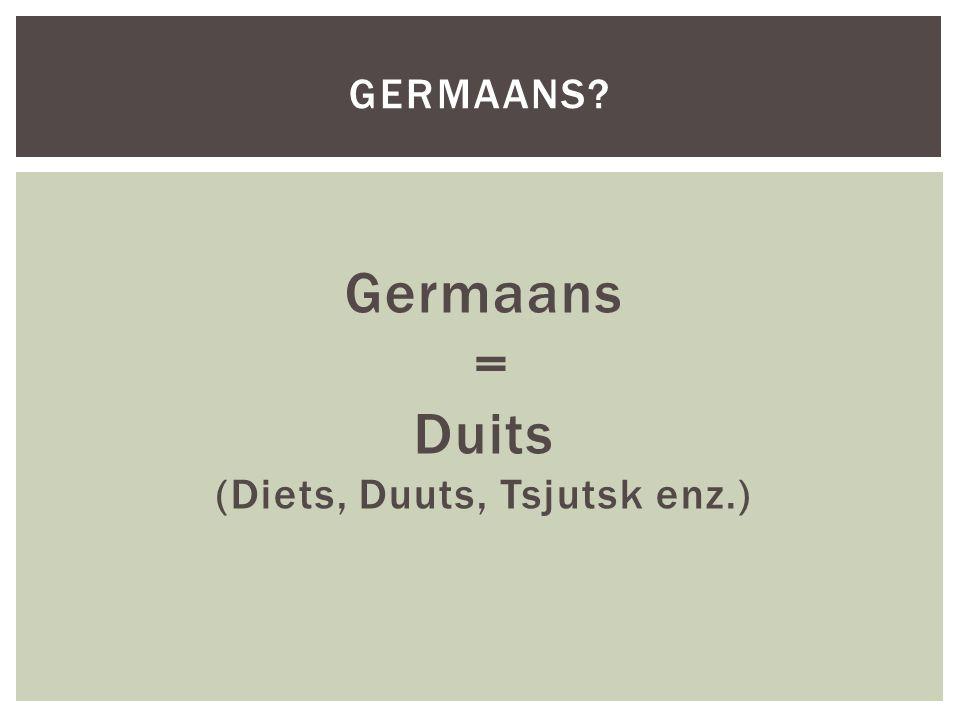 Germaans = Duits (Diets, Duuts, Tsjutsk enz.)