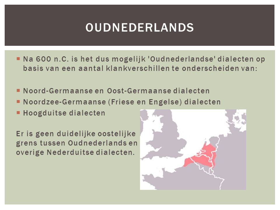 Oudnederlands Na 600 n.C. is het dus mogelijk Oudnederlandse dialecten op basis van een aantal klankverschillen te onderscheiden van: