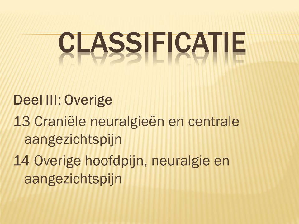 Classificatie Deel III: Overige 13 Craniële neuralgieën en centrale aangezichtspijn 14 Overige hoofdpijn, neuralgie en aangezichtspijn