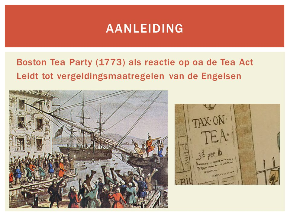 Aanleiding Boston Tea Party (1773) als reactie op oa de Tea Act Leidt tot vergeldingsmaatregelen van de Engelsen