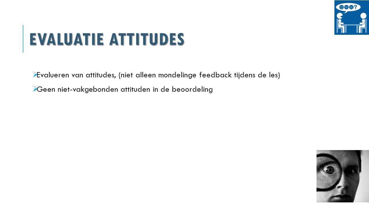 Evaluatie attitudes Evalueren van attitudes, (niet alleen mondelinge feedback tijdens de les) Geen niet-vakgebonden attituden in de beoordeling.