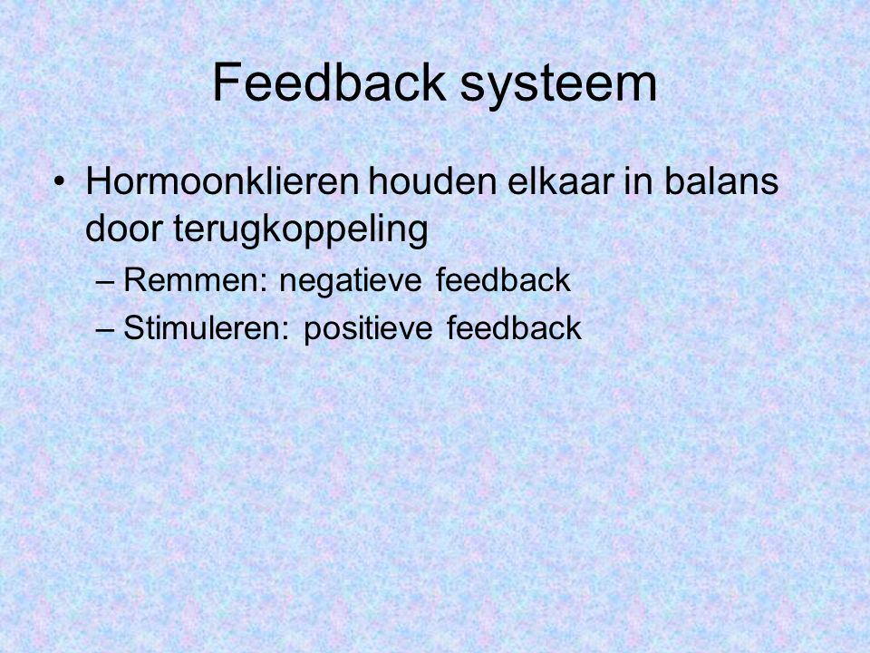 Feedback systeem Hormoonklieren houden elkaar in balans door terugkoppeling. Remmen: negatieve feedback.