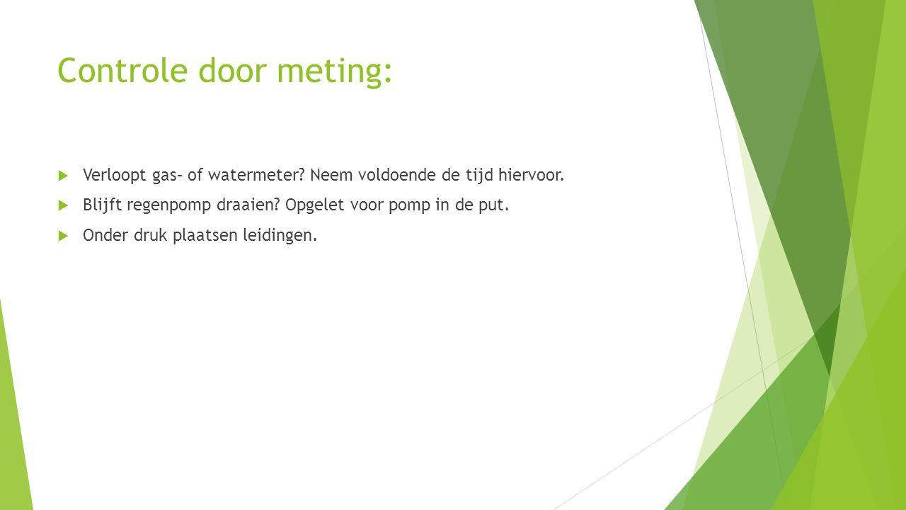 Controle door meting: Verloopt gas– of watermeter Neem voldoende de tijd hiervoor. Blijft regenpomp draaien Opgelet voor pomp in de put.