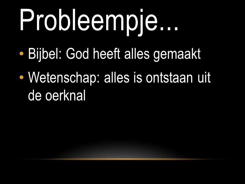Probleempje... Bijbel: God heeft alles gemaakt