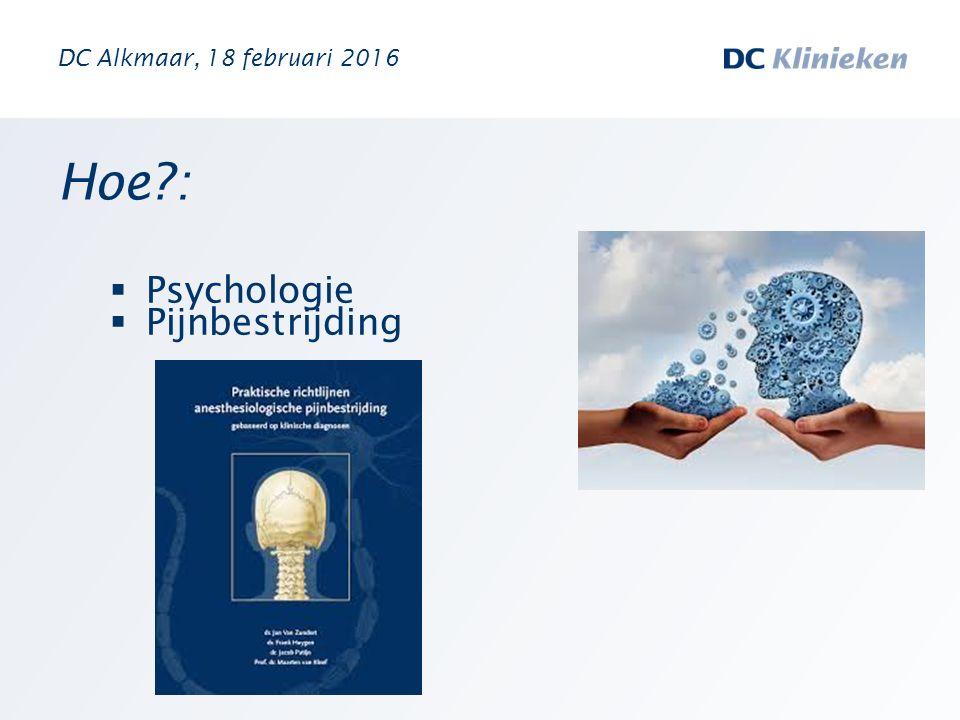 DC Alkmaar, 18 februari 2016 Hoe : Psychologie Pijnbestrijding