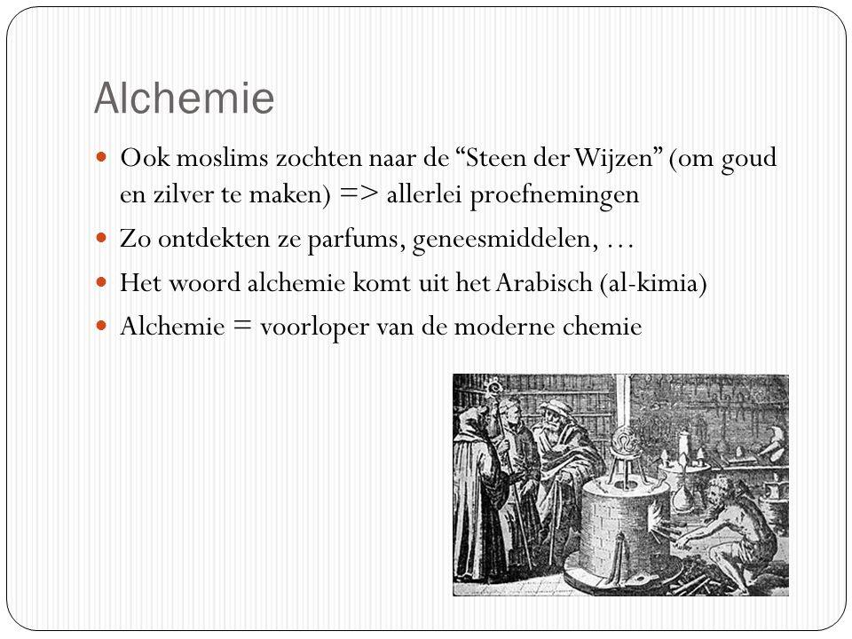 Alchemie Ook moslims zochten naar de Steen der Wijzen (om goud en zilver te maken) => allerlei proefnemingen.