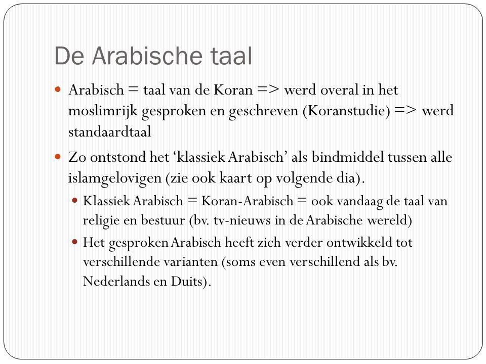 De Arabische taal Arabisch = taal van de Koran => werd overal in het moslimrijk gesproken en geschreven (Koranstudie) => werd standaardtaal.