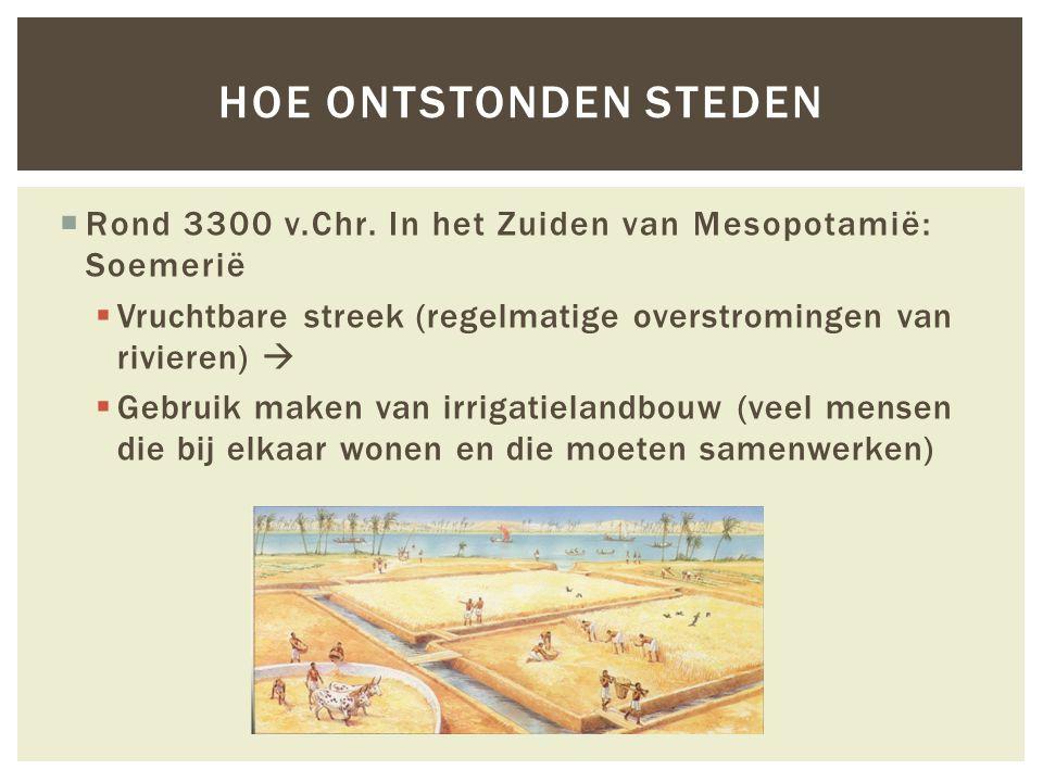 HOE ontstonden steden Rond 3300 v.Chr. In het Zuiden van Mesopotamië: Soemerië. Vruchtbare streek (regelmatige overstromingen van rivieren) 