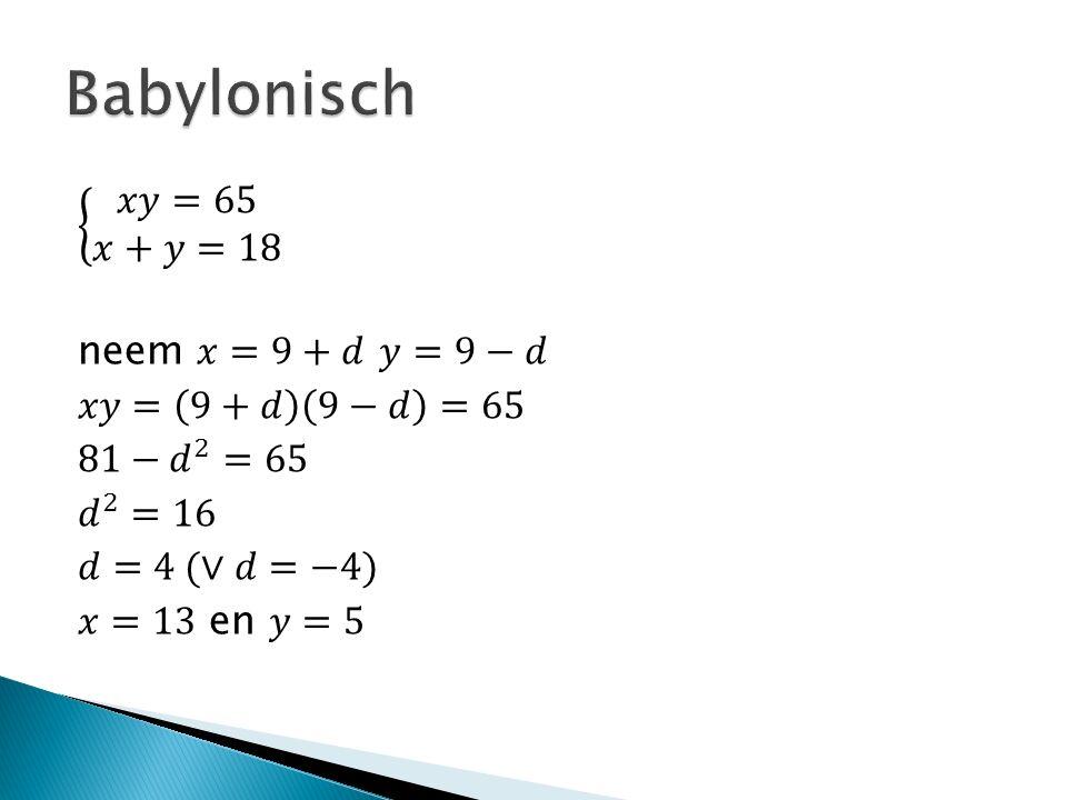 Babylonisch 𝑥𝑦=65 𝑥+𝑦=18 neem 𝑥=9+𝑑 𝑦=9−𝑑 𝑥𝑦= 9+𝑑 9−𝑑 =65 81− 𝑑 2 =65 𝑑 2 =16 𝑑=4 (∨𝑑=−4) 𝑥=13 en 𝑦=5