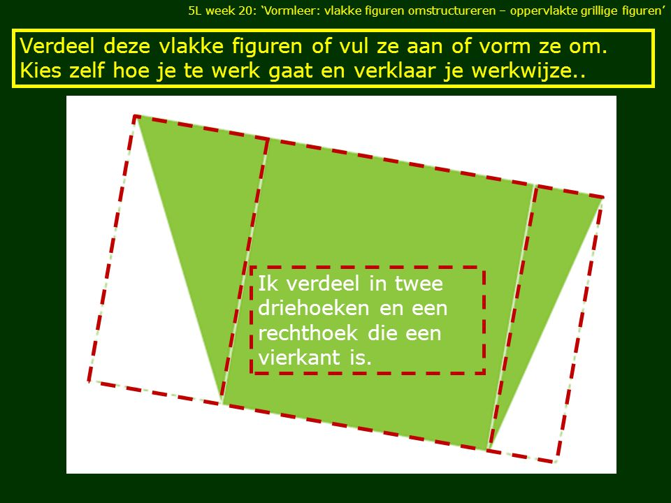 Ik verdeel in twee driehoeken en een rechthoek die een vierkant is.