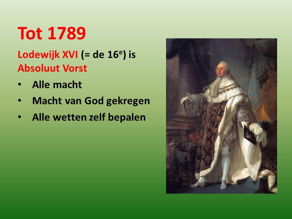 Tot 1789 Lodewijk XVI (= de 16e) is Absoluut Vorst Alle macht