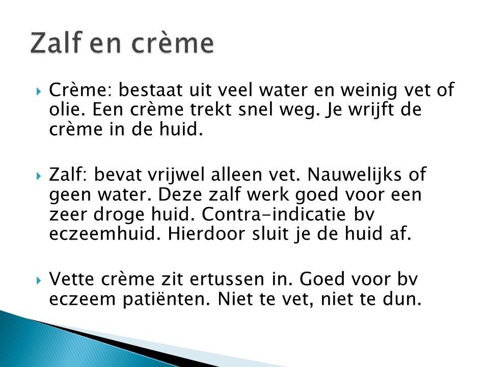 Zalf en crème Crème: bestaat uit veel water en weinig vet of olie. Een crème trekt snel weg. Je wrijft de crème in de huid.