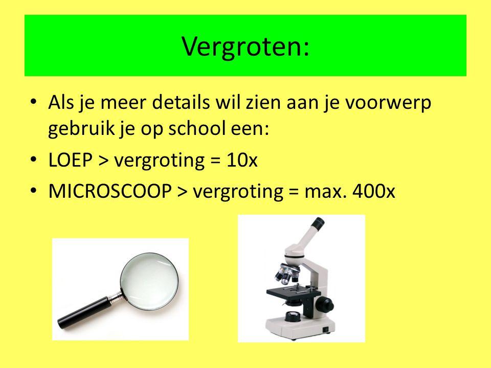 Vergroten: Als je meer details wil zien aan je voorwerp gebruik je op school een: LOEP > vergroting = 10x.
