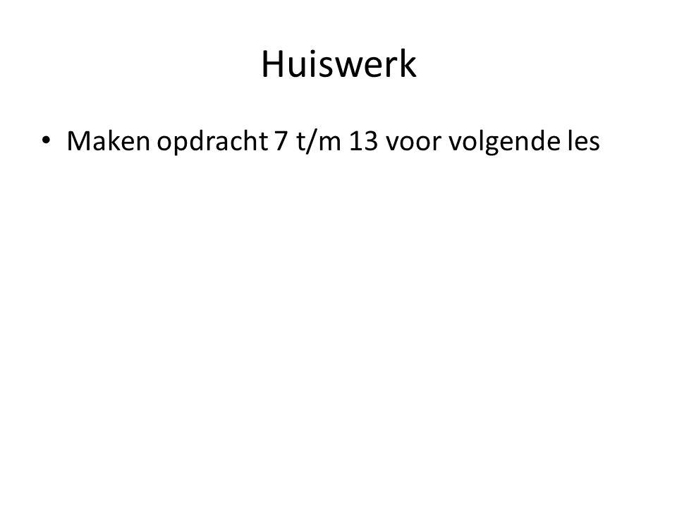 Huiswerk Maken opdracht 7 t/m 13 voor volgende les
