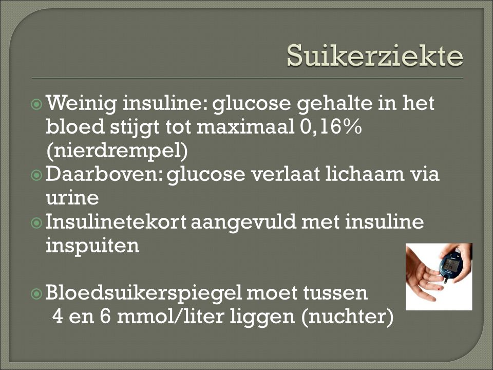Suikerziekte Weinig insuline: glucose gehalte in het bloed stijgt tot maximaal 0,16% (nierdrempel) Daarboven: glucose verlaat lichaam via urine.