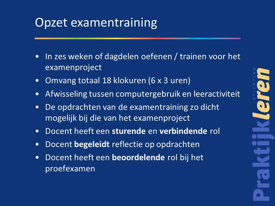 Opzet examentraining In zes weken of dagdelen oefenen / trainen voor het examenproject. Omvang totaal 18 klokuren (6 x 3 uren)