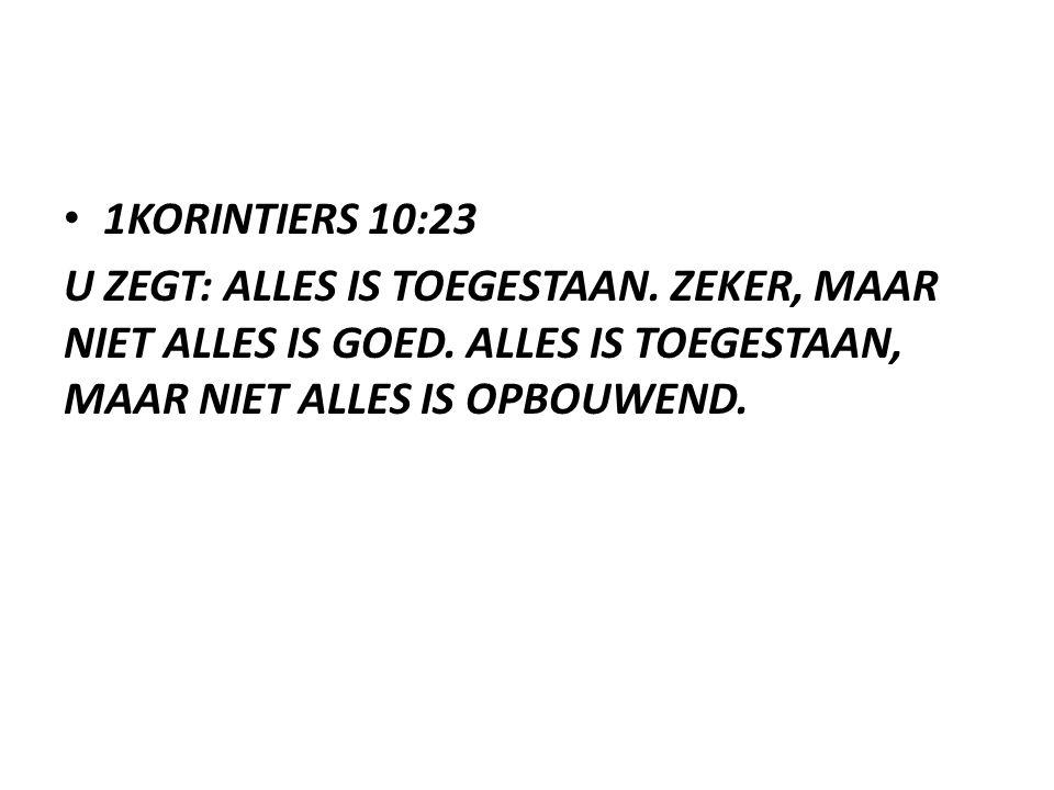 1KORINTIERS 10:23 U ZEGT: ALLES IS TOEGESTAAN. ZEKER, MAAR NIET ALLES IS GOED.