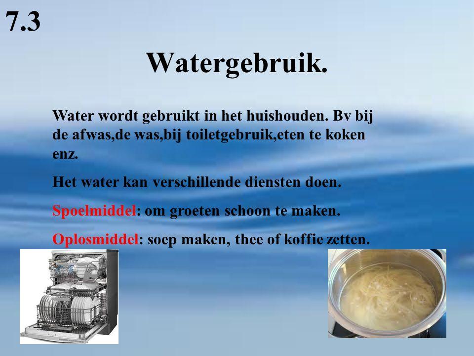 7.3 Watergebruik. Water wordt gebruikt in het huishouden. Bv bij de afwas,de was,bij toiletgebruik,eten te koken enz.