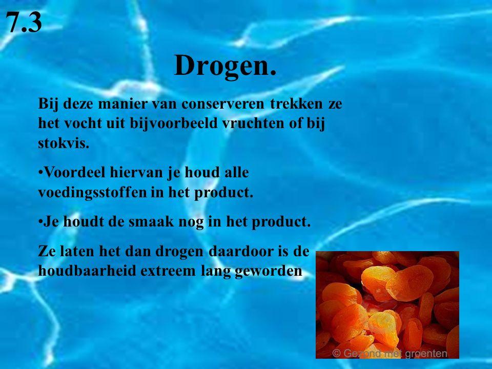7.3 Drogen. Bij deze manier van conserveren trekken ze het vocht uit bijvoorbeeld vruchten of bij stokvis.