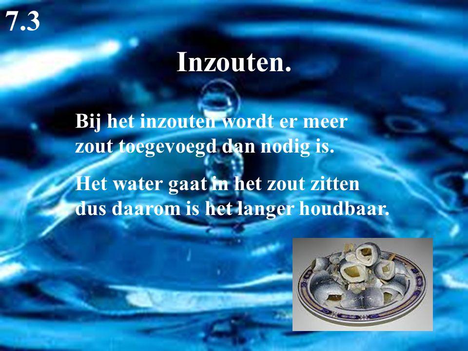 7.3 Inzouten. Bij het inzouten wordt er meer zout toegevoegd dan nodig is.