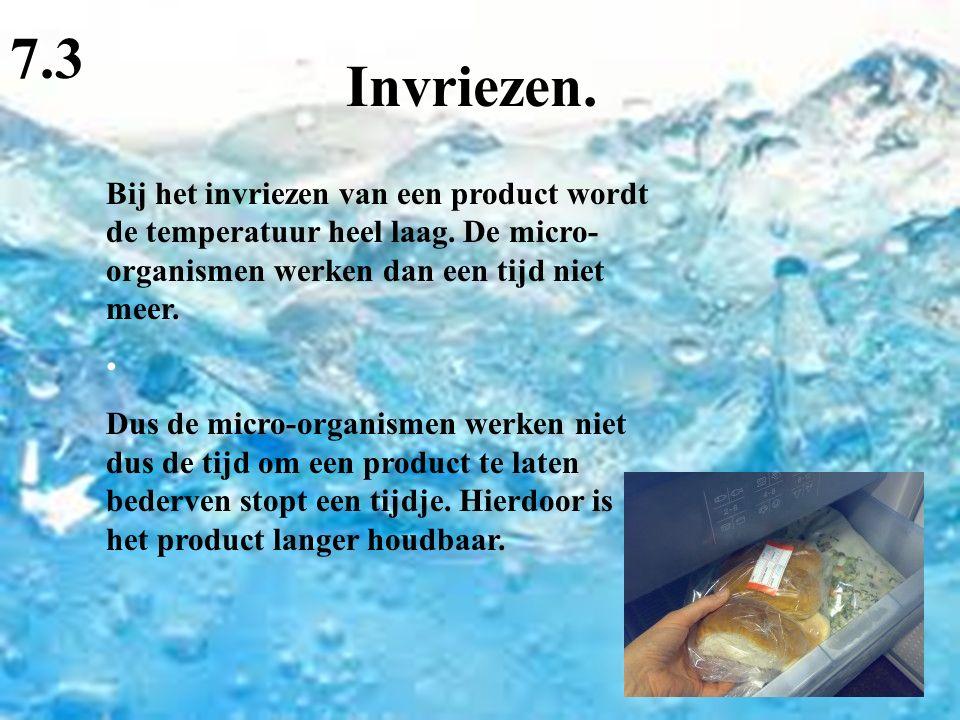 7.3 Invriezen. Bij het invriezen van een product wordt de temperatuur heel laag. De micro-organismen werken dan een tijd niet meer.