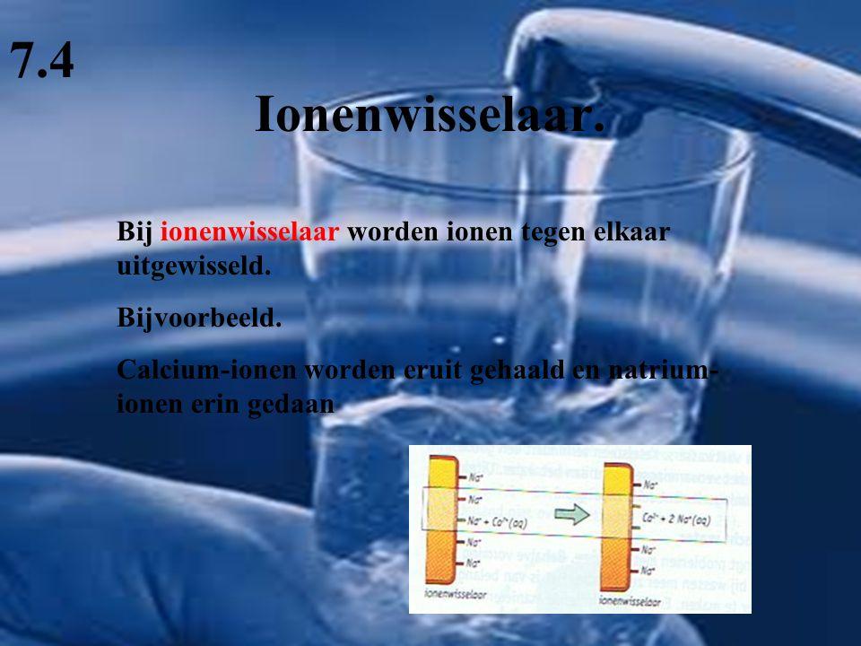7.4 Ionenwisselaar. Bij ionenwisselaar worden ionen tegen elkaar uitgewisseld. Bijvoorbeeld.