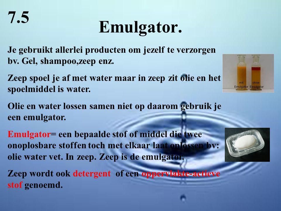 7.5 Emulgator. Je gebruikt allerlei producten om jezelf te verzorgen bv. Gel, shampoo,zeep enz.