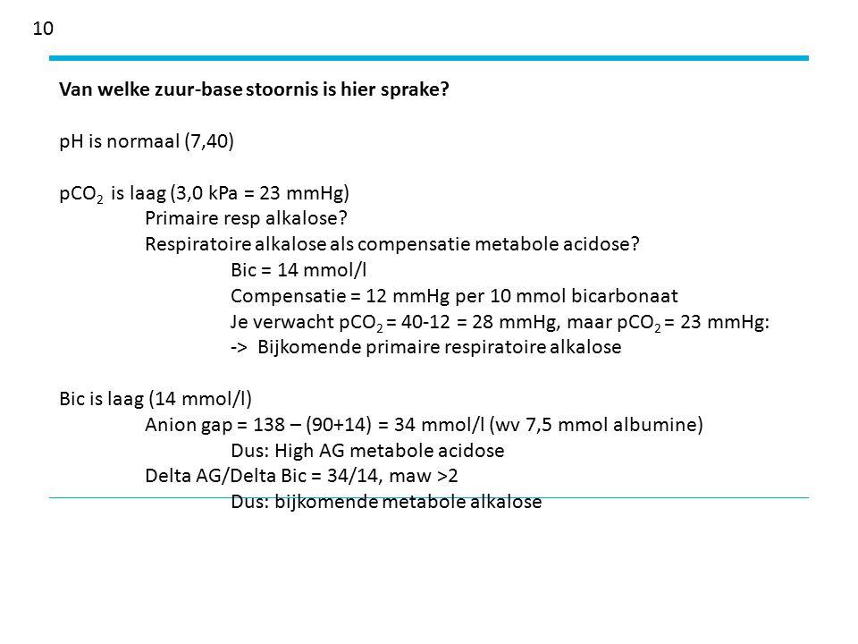 10 Van welke zuur-base stoornis is hier sprake pH is normaal (7,40) pCO2 is laag (3,0 kPa = 23 mmHg)