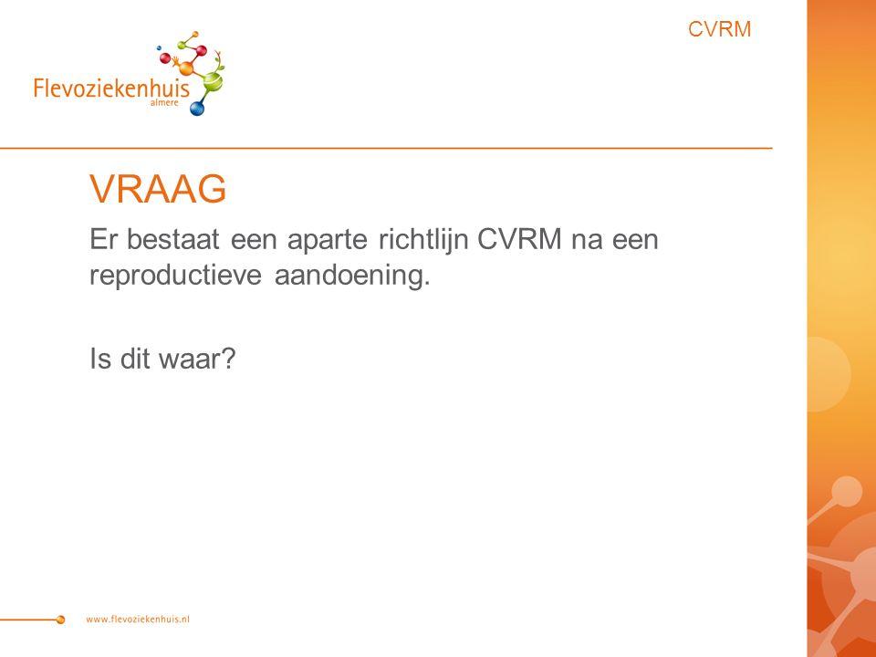 CVRM VRAAG Er bestaat een aparte richtlijn CVRM na een reproductieve aandoening. Is dit waar