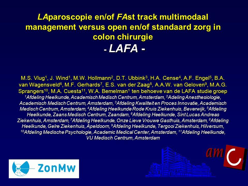 LAparoscopie en/of FAst track multimodaal management versus open en/of standaard zorg in colon chirurgie - LAFA - M.S. Vlug1, J. Wind1, M.W. Hollmann2, D.T. Ubbink3, H.A. Cense4, A.F. Engel5, B.A. van Wagensveld6, M.F. Gerhards7, E.S. van der Zaag8, A.A.W. van Geloven9, M.A.G. Sprangers10, M.A. Cuesta11, W.A. Bemelman1 ten behoeve van de LAFA studie groep 1Afdeling Heelkunde, Academisch Medisch Centrum, Amsterdam, 2Adeling Anesthesiologie, Academisch Medisch Centrum, Amsterdam, 3Afdeling Kwaliteit en Proces Innovatie, Academisch Medisch Centrum, Amsterdam, 4Afdeling Heelkunde Rode Kruis Ziekenhuis, Beverwijk, 5Afdeling Heelkunde, Zaans Medisch Centrum, Zaandam, 6Afdeling Heelkunde, Sint Lucas Andreas Ziekenhuis, Amsterdam, 7Afdeling Heelkunde, Onze Lieve Vrouwe Gasthuis, Amsterdam, 8Afdeling Heelkunde, Gelre Ziekenhuis, Apeldoorn, 9Afdeling Heelkunde, Tergooi Ziekenhuis, Hilversum, 10Afdeling Medische Psychologie, Academic Medical Center, Amsterdam, 11Afdeling Heelkunde, VU Medisch Centrum, Amsterdam
