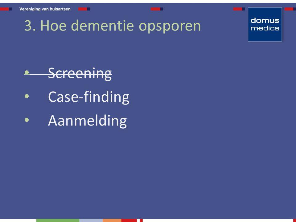 3. Hoe dementie opsporen Screening Case-finding Aanmelding