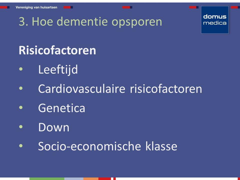3. Hoe dementie opsporen Risicofactoren. Leeftijd. Cardiovasculaire risicofactoren. Genetica. Down.