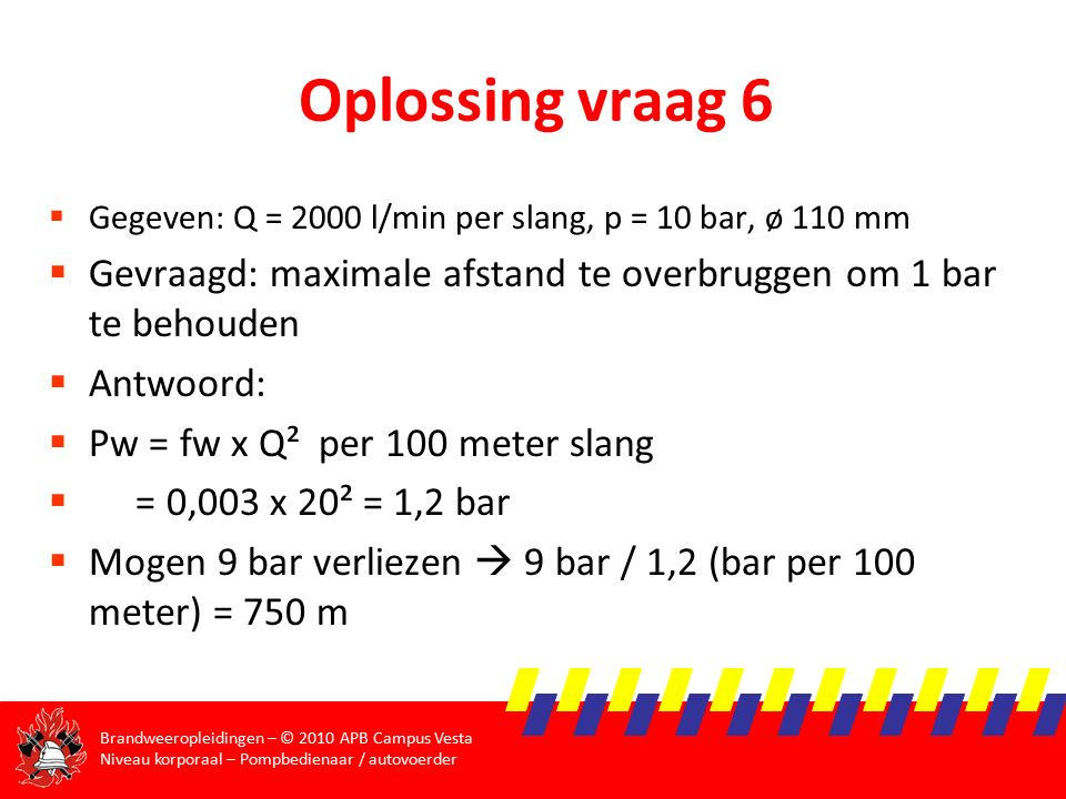 Oplossing vraag 6 Gegeven: Q = 2000 l/min per slang, p = 10 bar, ø 110 mm. Gevraagd: maximale afstand te overbruggen om 1 bar te behouden.