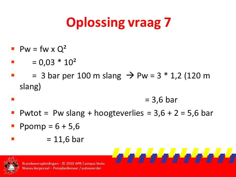 Oplossing vraag 7 Pw = fw x Q² = 0,03 * 10²