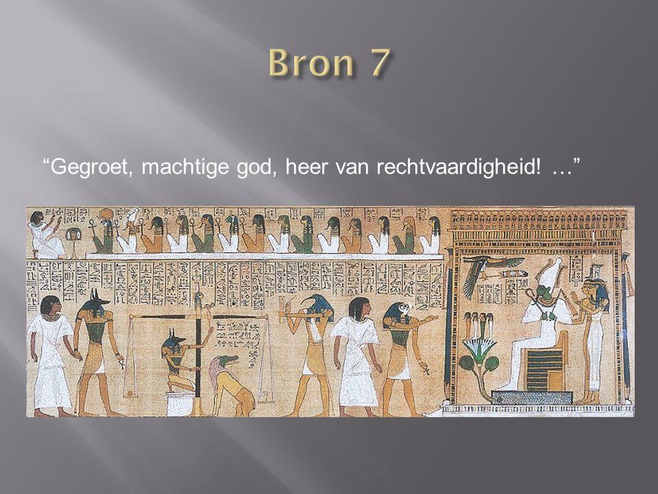 Bron 7 Gegroet, machtige god, heer van rechtvaardigheid! …