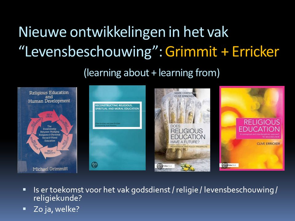 Nieuwe ontwikkelingen in het vak Levensbeschouwing : Grimmit + Erricker (learning about + learning from)