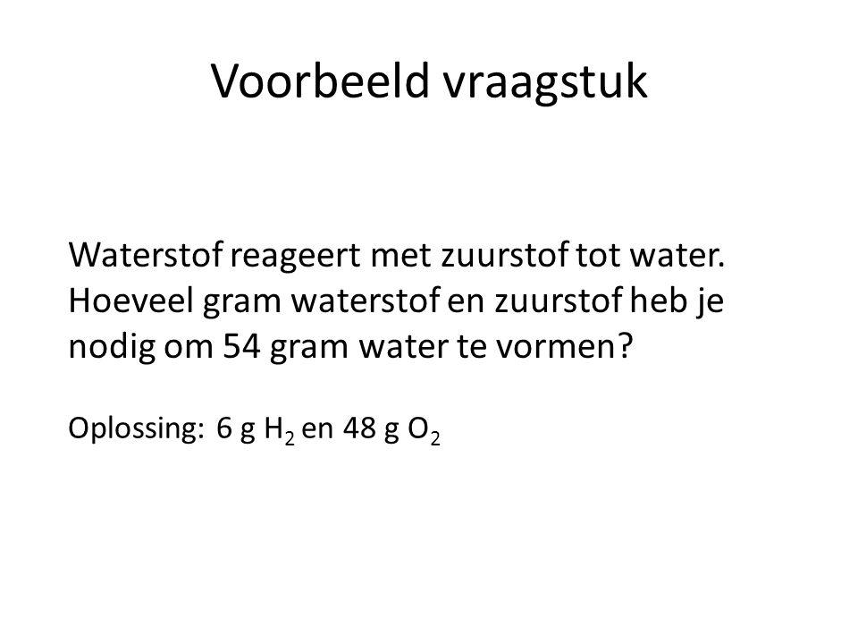 Voorbeeld vraagstuk Waterstof reageert met zuurstof tot water. Hoeveel gram waterstof en zuurstof heb je nodig om 54 gram water te vormen
