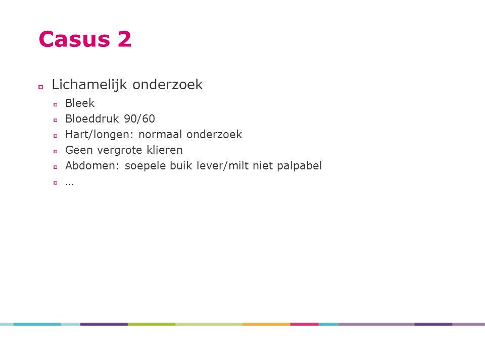 Casus 2 Lichamelijk onderzoek Bleek Bloeddruk 90/60