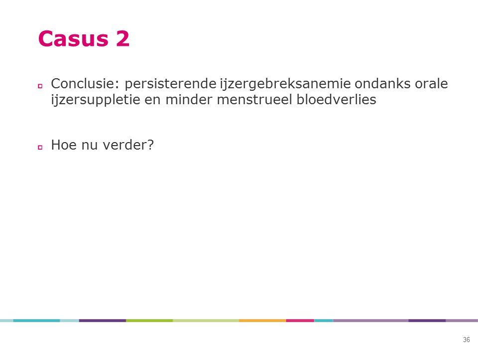 Casus 2 Conclusie: persisterende ijzergebreksanemie ondanks orale ijzersuppletie en minder menstrueel bloedverlies.