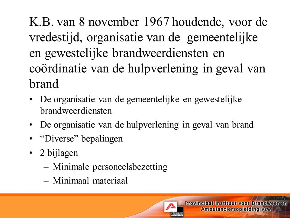 K.B. van 8 november 1967 houdende, voor de vredestijd, organisatie van de gemeentelijke en gewestelijke brandweerdiensten en coördinatie van de hulpverlening in geval van brand