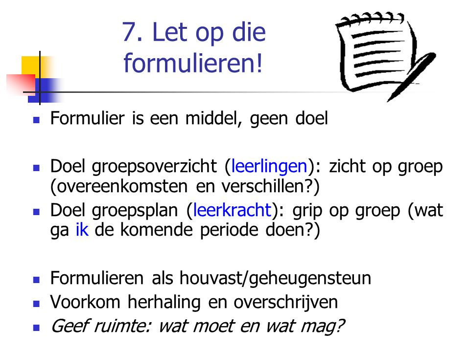 7. Let op die formulieren! Formulier is een middel, geen doel