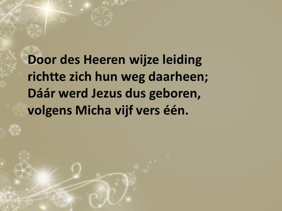 Door des Heeren wijze leiding richtte zich hun weg daarheen; Dáár werd Jezus dus geboren, volgens Micha vijf vers één.