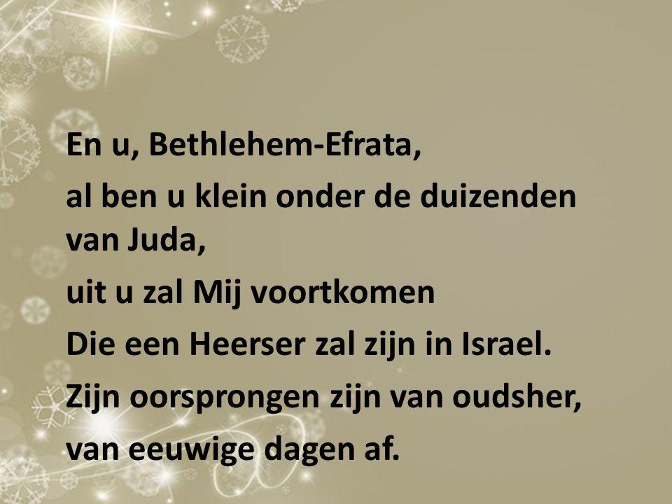 En u, Bethlehem-Efrata, al ben u klein onder de duizenden van Juda, uit u zal Mij voortkomen Die een Heerser zal zijn in Israel.