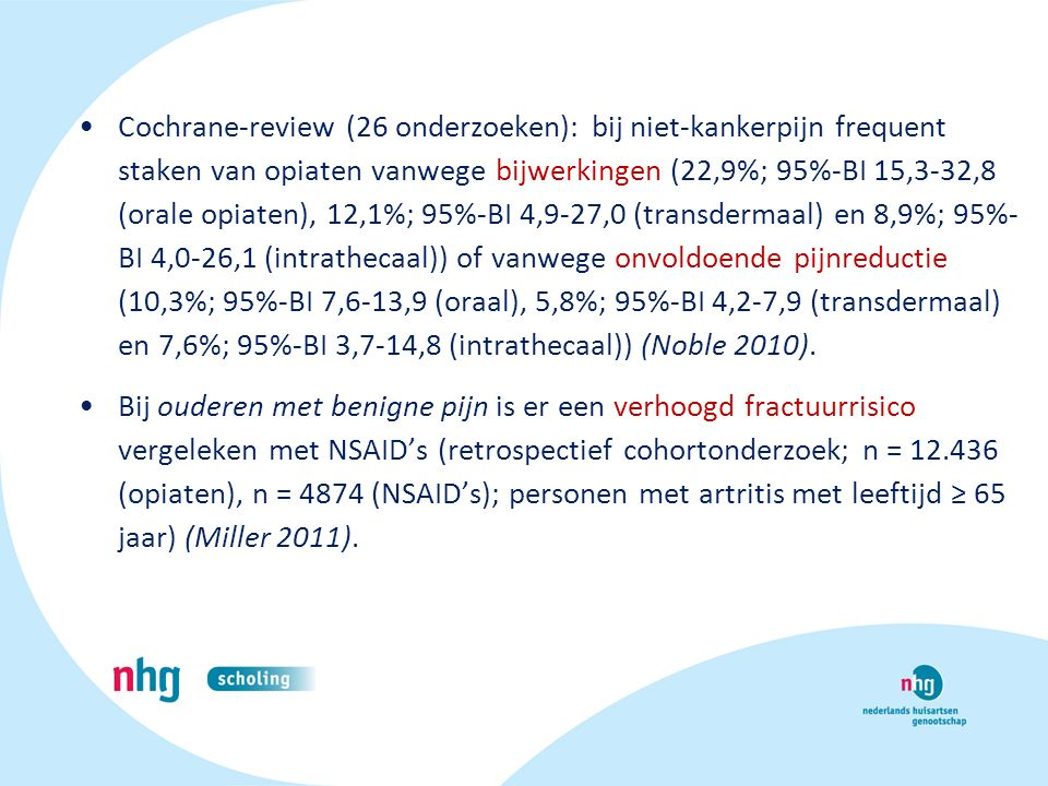 Cochrane-review (26 onderzoeken): bij niet-kankerpijn frequent staken van opiaten vanwege bijwerkingen (22,9%; 95%-BI 15,3-32,8 (orale opiaten), 12,1%; 95%-BI 4,9-27,0 (transdermaal) en 8,9%; 95%- BI 4,0-26,1 (intrathecaal)) of vanwege onvoldoende pijnreductie (10,3%; 95%-BI 7,6-13,9 (oraal), 5,8%; 95%-BI 4,2-7,9 (transdermaal) en 7,6%; 95%-BI 3,7-14,8 (intrathecaal)) (Noble 2010).