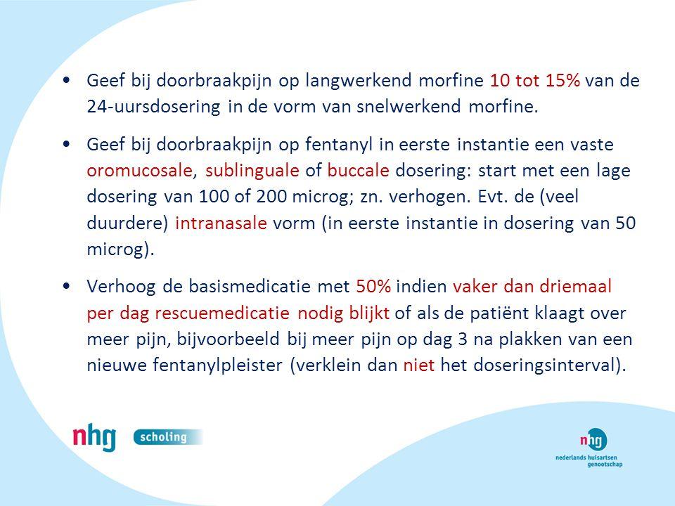 Geef bij doorbraakpijn op langwerkend morfine 10 tot 15% van de 24-uursdosering in de vorm van snelwerkend morfine.
