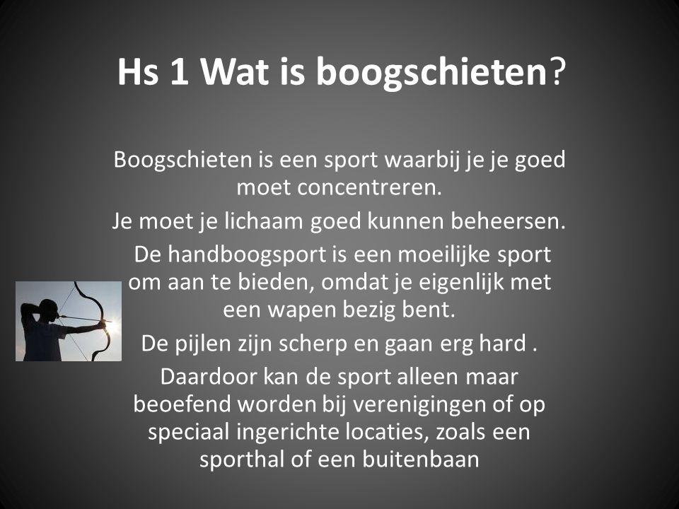 Hs 1 Wat is boogschieten Boogschieten is een sport waarbij je je goed moet concentreren. Je moet je lichaam goed kunnen beheersen.