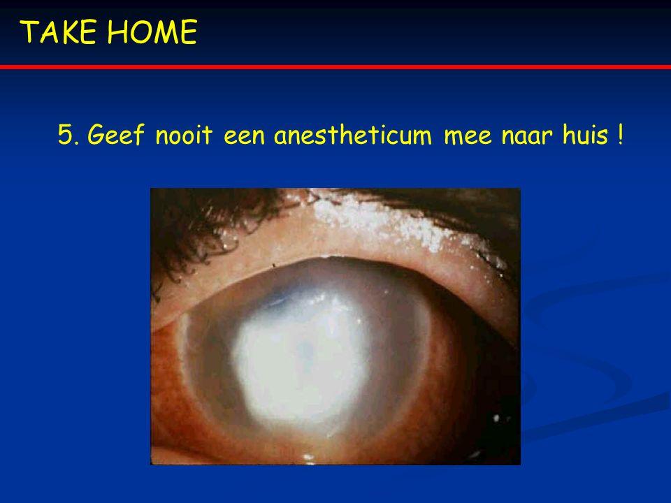 TAKE HOME 5. Geef nooit een anestheticum mee naar huis !