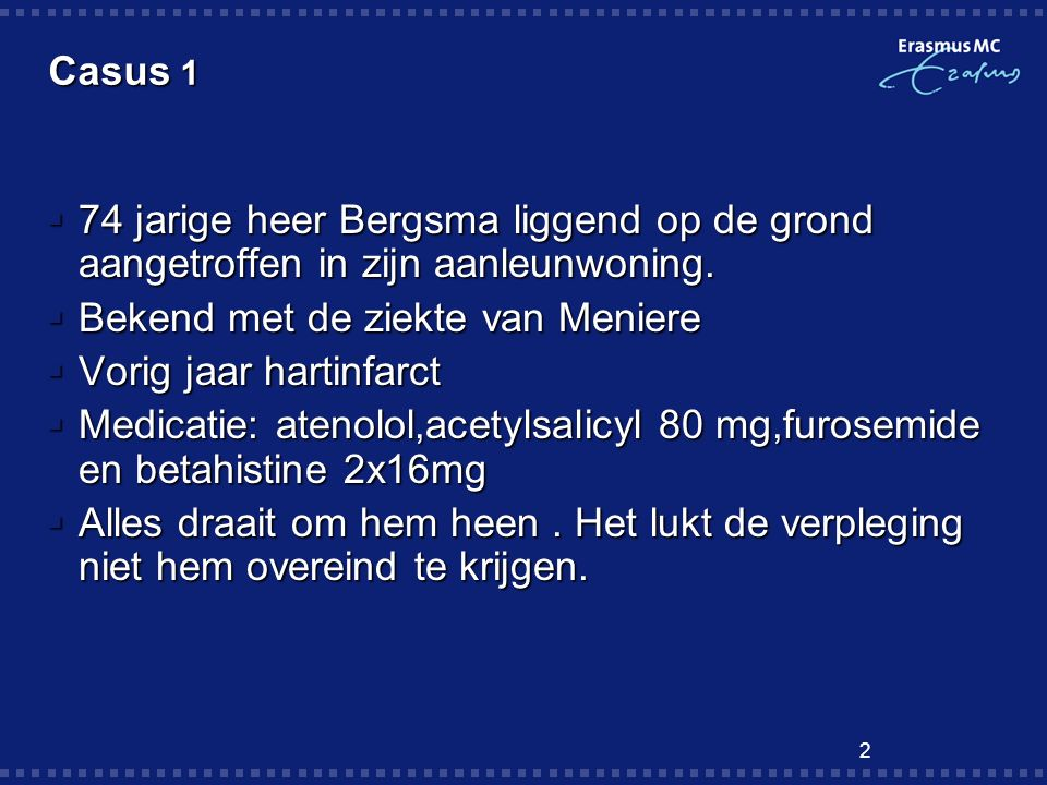 Casus 1 74 jarige heer Bergsma liggend op de grond aangetroffen in zijn aanleunwoning. Bekend met de ziekte van Meniere.